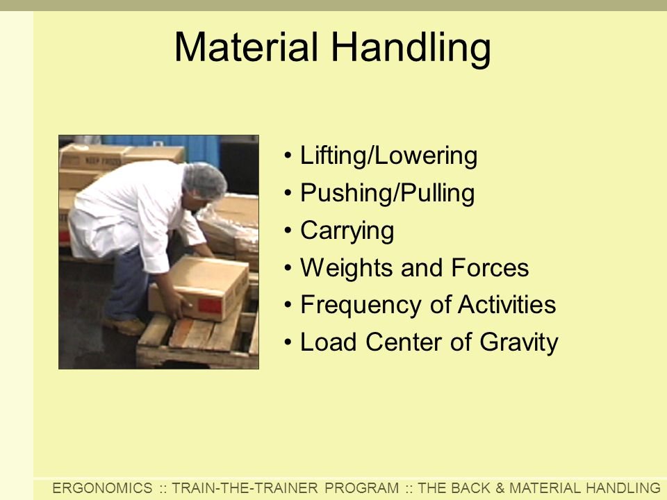 ERGONOMICS :: TRAIN-THE-TRAINER PROGRAM :: THE BACK & MATERIAL HANDLING Material Handling Lifting/Lowering Pushing/Pulling Carrying Weights and Forces