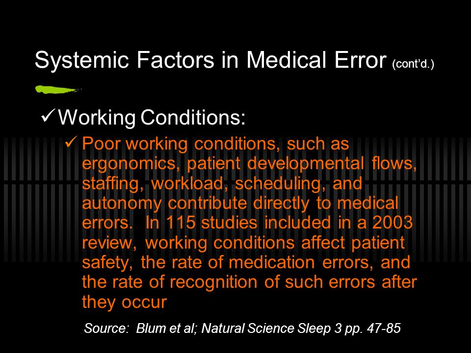 Systemic Factors in Medical Error (contd.) Working Conditions: Poor working conditions, such as ergonomics, patient developmental flows, staffing, workload, scheduling, and autonomy contribute directly to medical errors.
