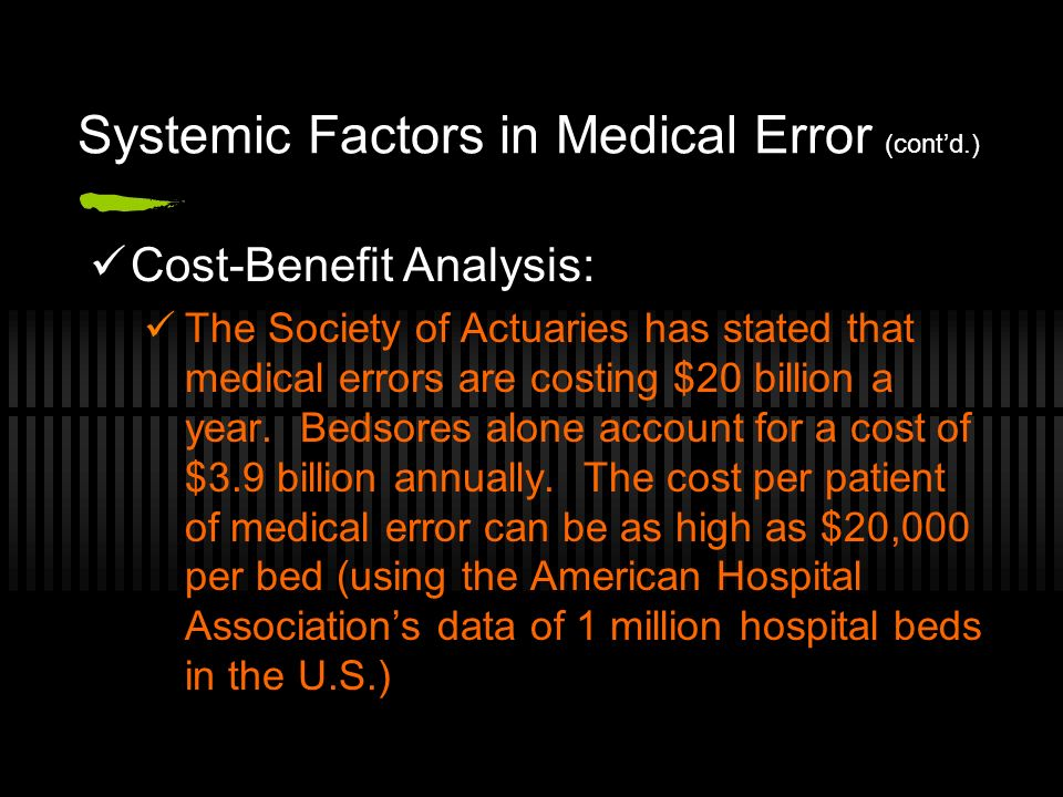 Systemic Factors in Medical Error (contd.) Cost-Benefit Analysis: The Society of Actuaries has stated that medical errors are costing $20 billion a year.