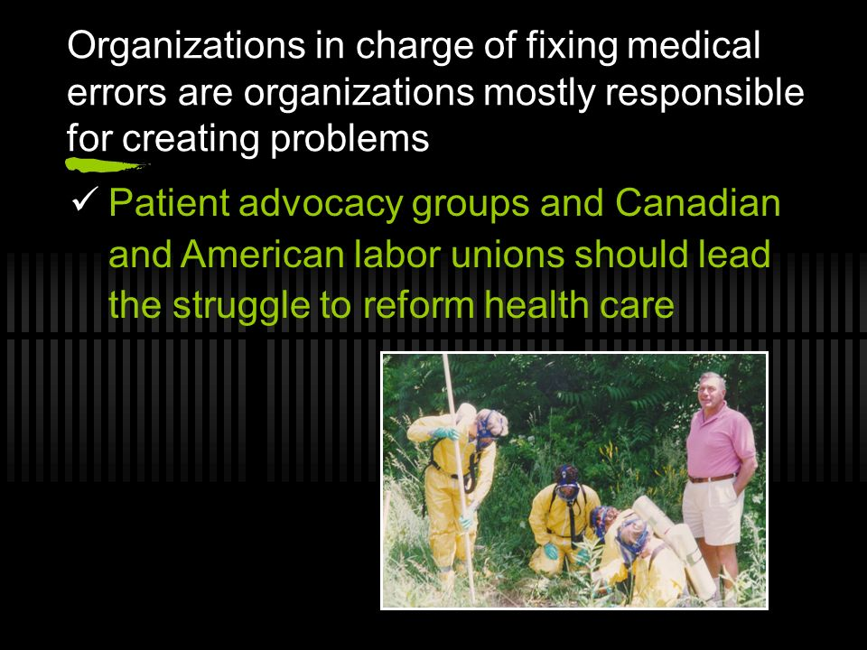 Organizations in charge of fixing medical errors are organizations mostly responsible for creating problems Patient advocacy groups and Canadian and American labor unions should lead the struggle to reform health care