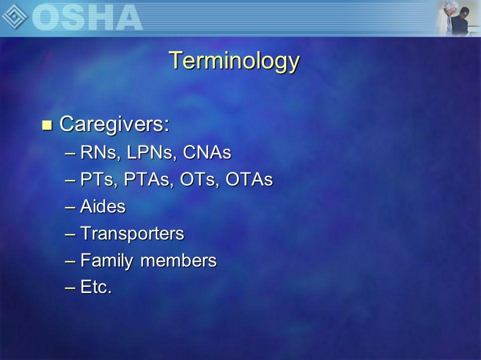 Terminology n Caregivers: –RNs, LPNs, CNAs –PTs, PTAs, OTs, OTAs –Aides –Transporters –Family members –Etc.