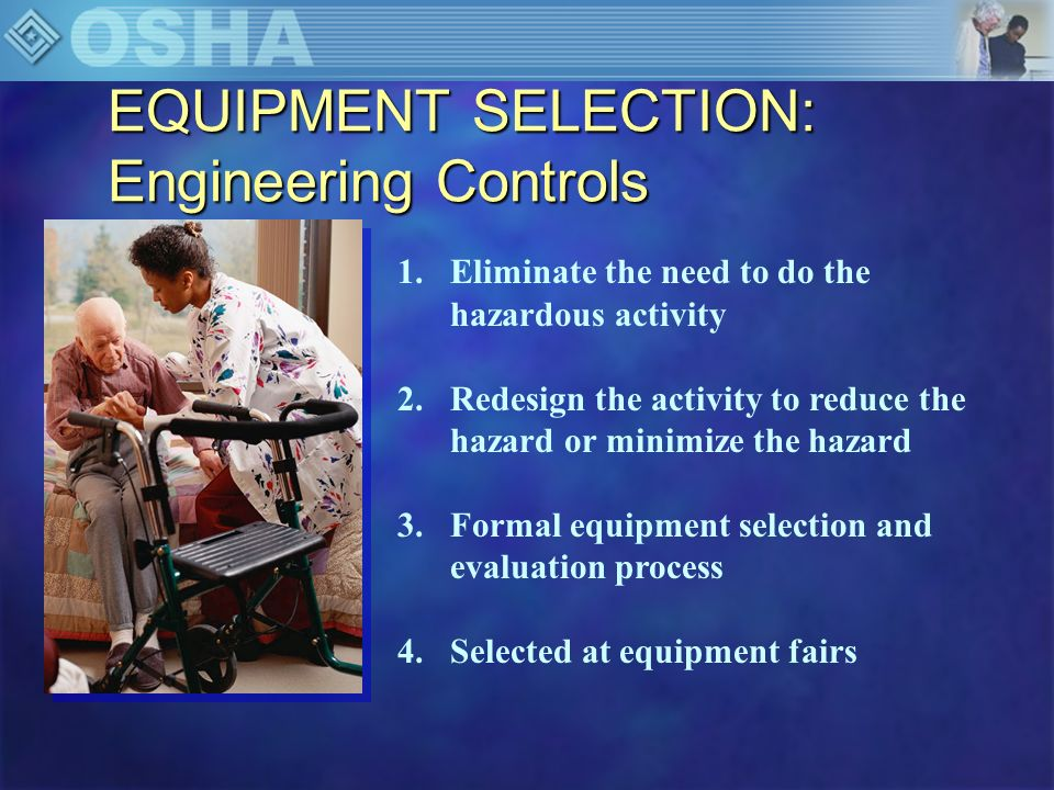 EQUIPMENT SELECTION: Engineering Controls 1.Eliminate the need to do the hazardous activity 2.Redesign the activity to reduce the hazard or minimize t