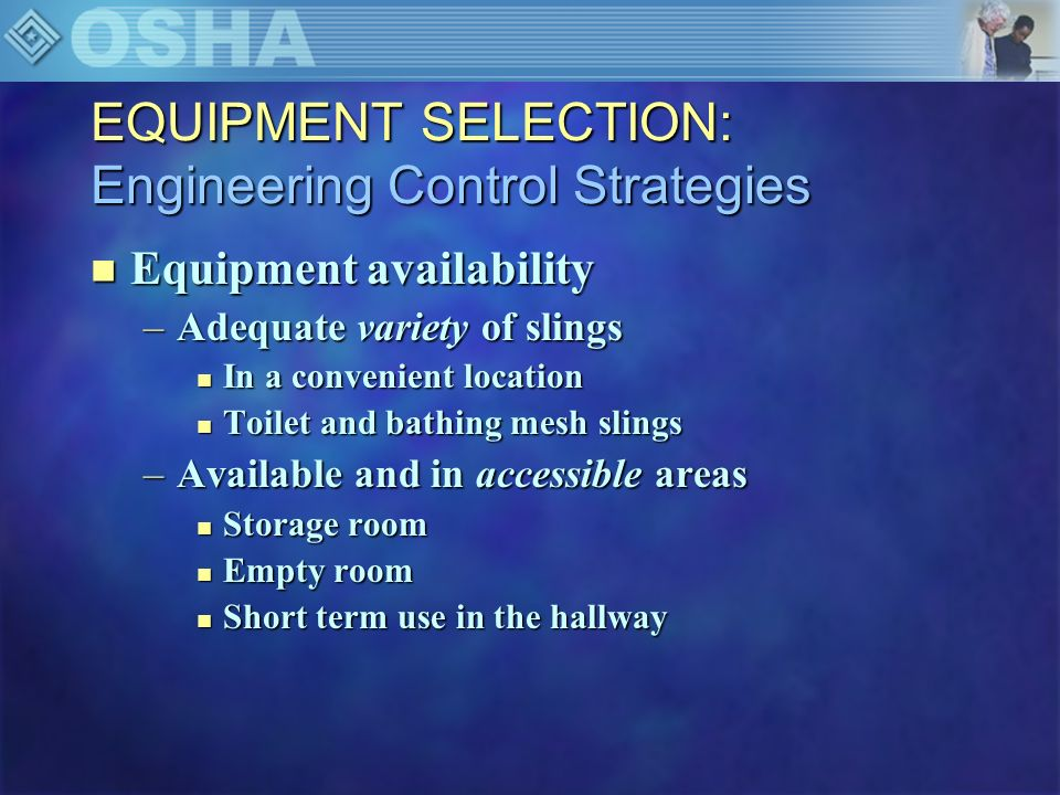 EQUIPMENT SELECTION: Engineering Control Strategies n Equipment availability –Adequate variety of slings n In a convenient location n Toilet and bathi