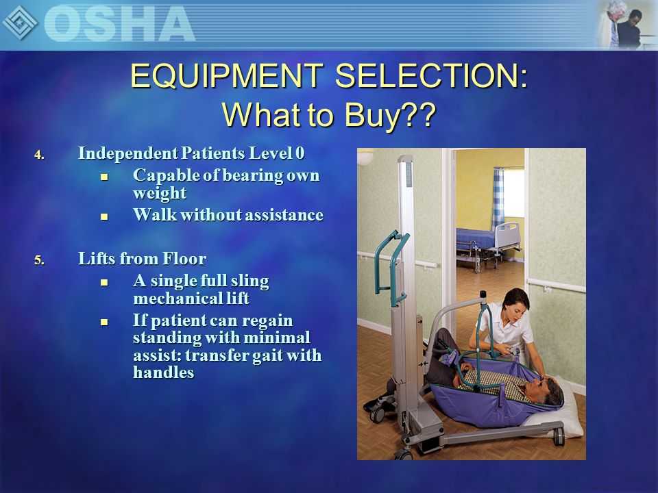 EQUIPMENT SELECTION: What to Buy?? 4. Independent Patients Level 0 n Capable of bearing own weight n Walk without assistance 5. Lifts from Floor n A s