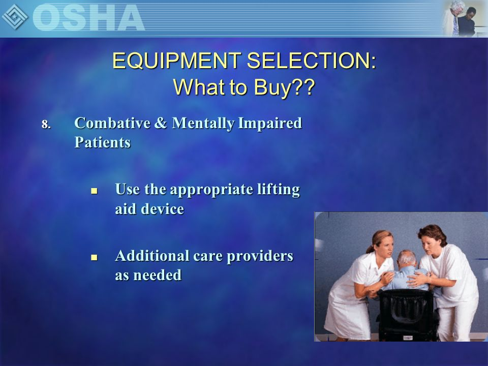 EQUIPMENT SELECTION: What to Buy?? 8. Combative & Mentally Impaired Patients n Use the appropriate lifting aid device n Additional care providers as n