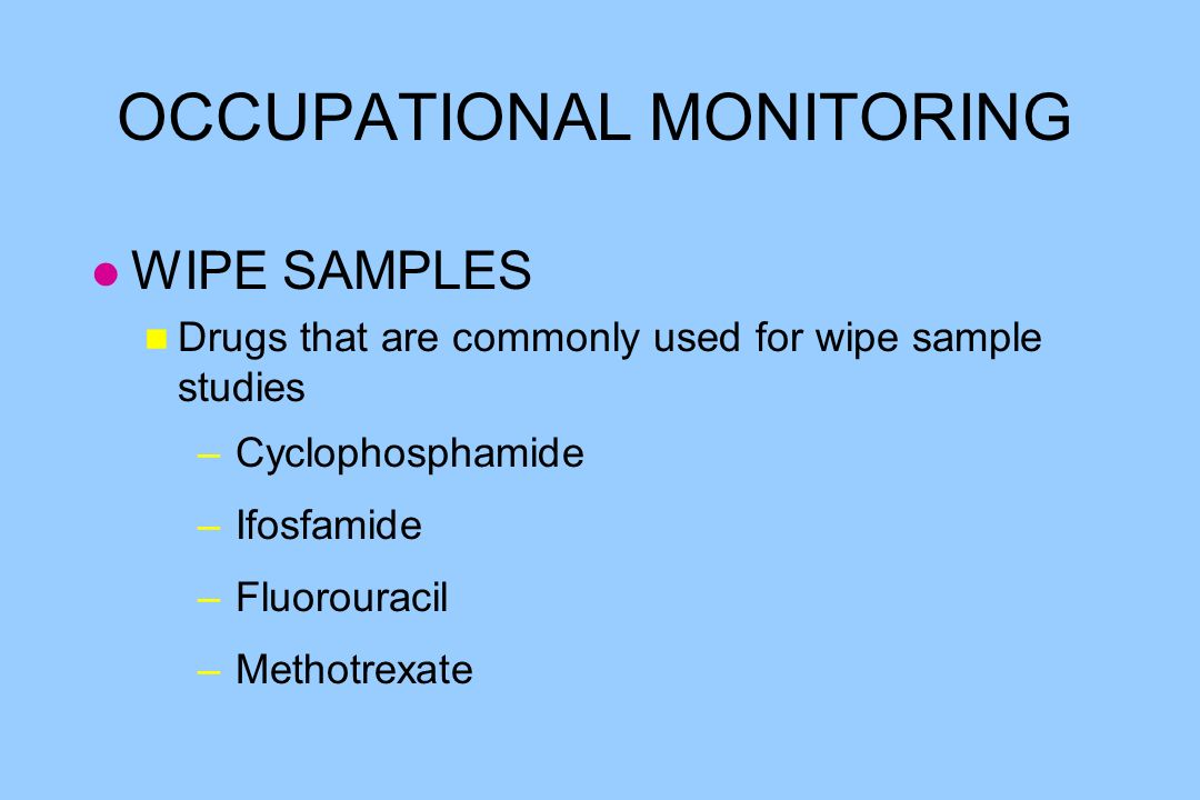 OCCUPATIONAL MONITORING l WIPE SAMPLES n Drugs that are commonly used for wipe sample studies – Cyclophosphamide – Ifosfamide – Fluorouracil – Methotr