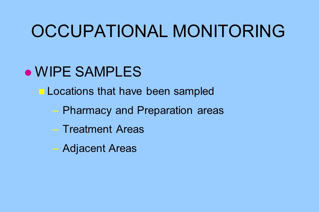 OCCUPATIONAL MONITORING l WIPE SAMPLES n Locations that have been sampled – Pharmacy and Preparation areas – Treatment Areas – Adjacent Areas