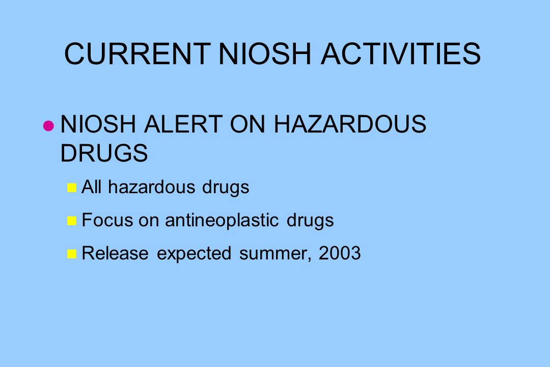 CURRENT NIOSH ACTIVITIES l NIOSH ALERT ON HAZARDOUS DRUGS n All hazardous drugs n Focus on antineoplastic drugs n Release expected summer, 2003