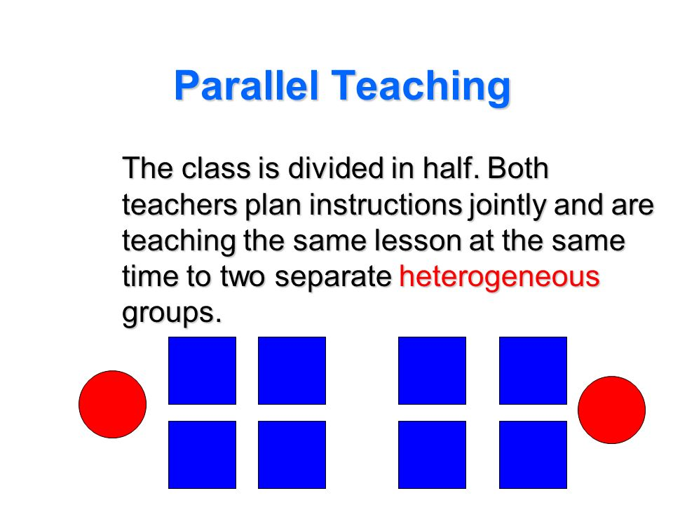 Parallel Teaching The class is divided in half. Both teachers plan instructions jointly and are teaching the same lesson at the same time to two separ