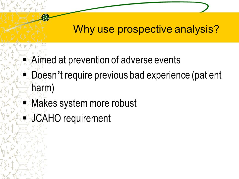 Aimed at prevention of adverse events Doesn t require previous bad experience (patient harm) Makes system more robust JCAHO requirement Why use prospe