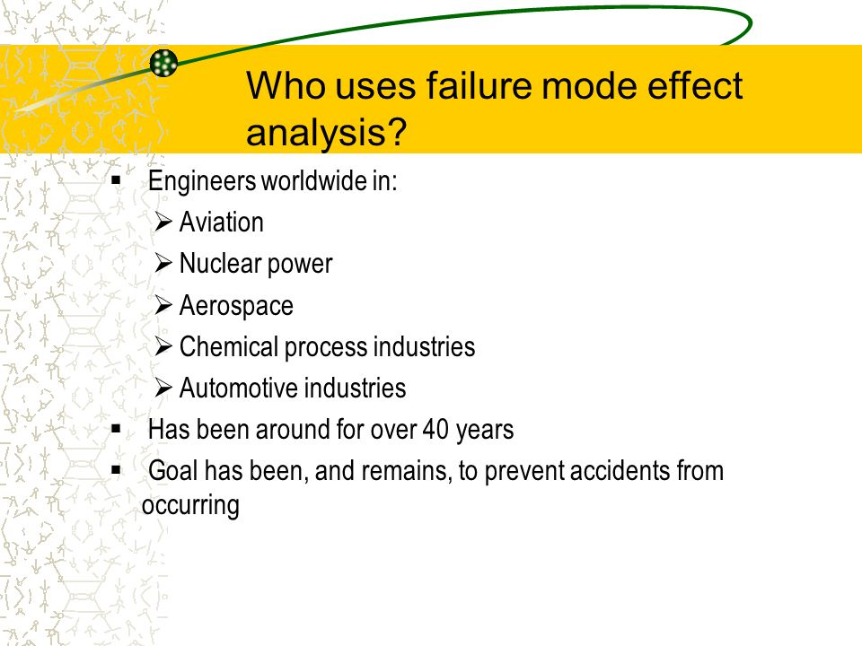 Who uses failure mode effect analysis? Engineers worldwide in: Aviation Nuclear power Aerospace Chemical process industries Automotive industries Has
