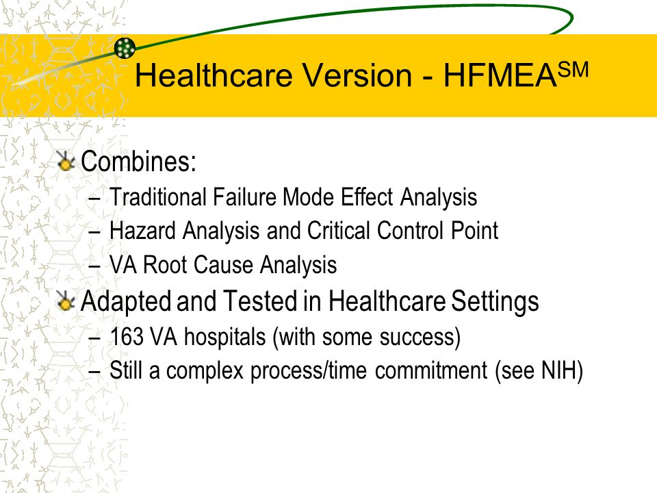 Healthcare Version - HFMEA SM Combines: –Traditional Failure Mode Effect Analysis –Hazard Analysis and Critical Control Point –VA Root Cause Analysis