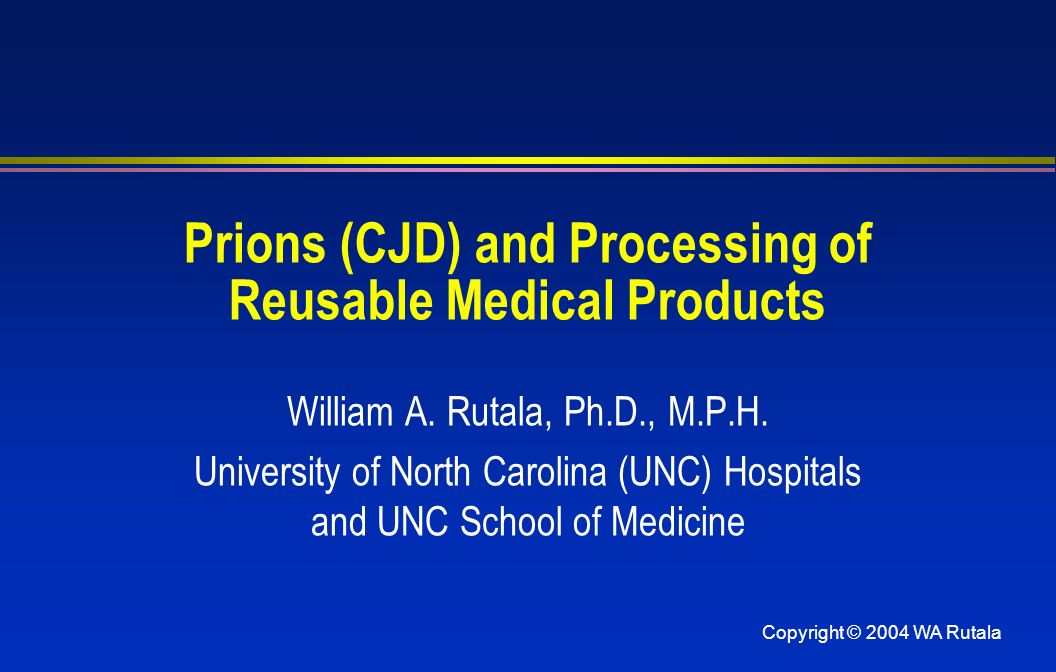 Copyright © 2004 WA Rutala Prions (CJD) and Processing of Reusable Medical Products William A. Rutala, Ph.D., M.P.H. University of North Carolina (UNC