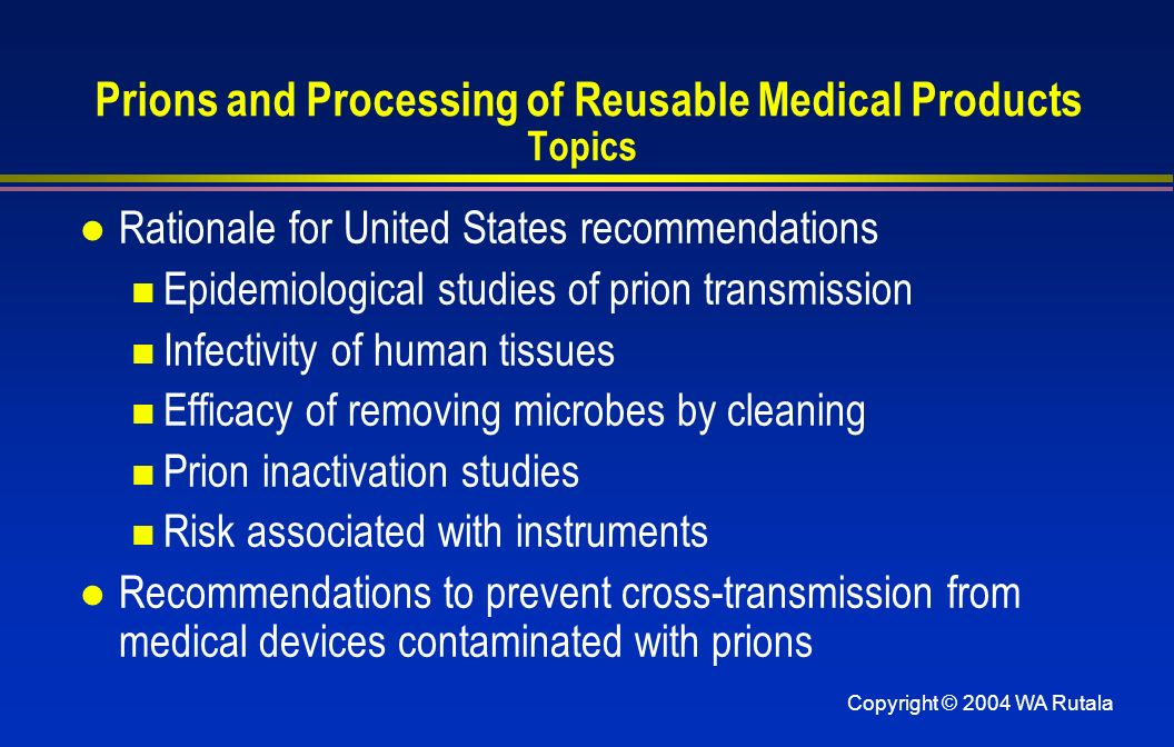 Copyright © 2004 WA Rutala Prions and Processing of Reusable Medical Products Topics l Rationale for United States recommendations Epidemiological stu
