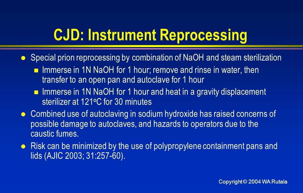 Copyright © 2004 WA Rutala CJD: Instrument Reprocessing l Special prion reprocessing by combination of NaOH and steam sterilization Immerse in 1N NaOH