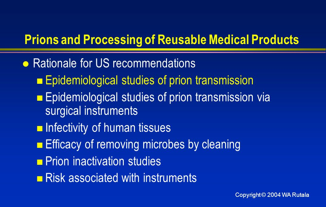 Copyright © 2004 WA Rutala Prions and Processing of Reusable Medical Products l Rationale for US recommendations Epidemiological studies of prion tran
