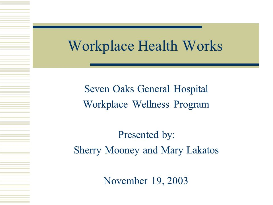 Workplace Health Works Seven Oaks General Hospital Workplace Wellness Program Presented by: Sherry Mooney and Mary Lakatos November 19, 2003