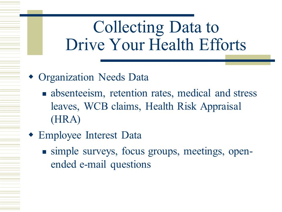 Collecting Data to Drive Your Health Efforts Organization Needs Data absenteeism, retention rates, medical and stress leaves, WCB claims, Health Risk Appraisal (HRA) Employee Interest Data simple surveys, focus groups, meetings, open- ended e-mail questions