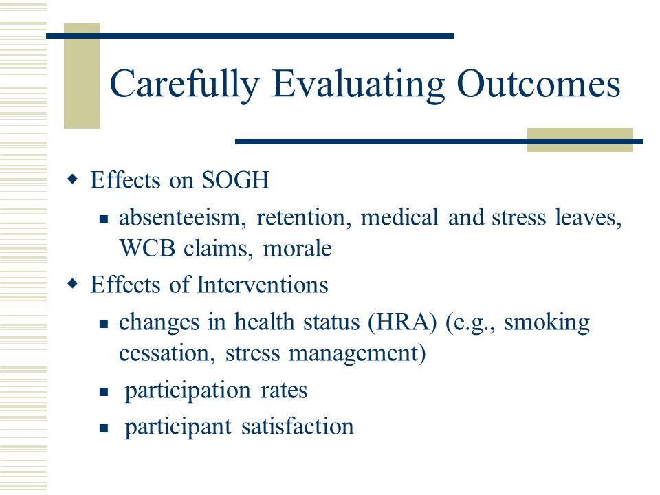 Carefully Evaluating Outcomes Effects on SOGH absenteeism, retention, medical and stress leaves, WCB claims, morale Effects of Interventions changes in health status (HRA) (e.g., smoking cessation, stress management) participation rates participant satisfaction