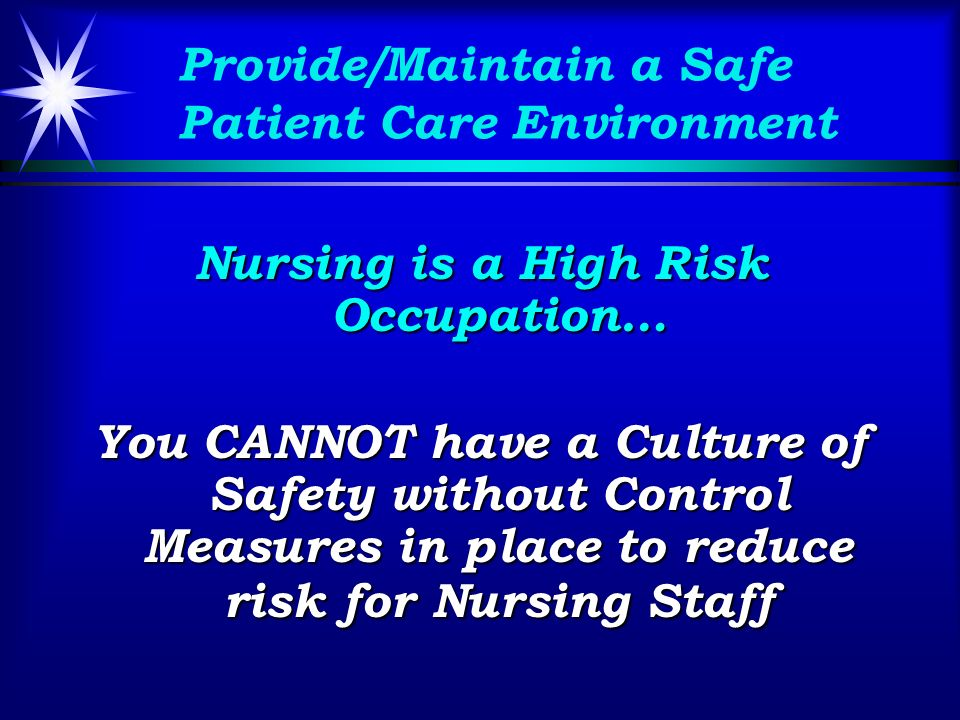 Provide/Maintain a Safe Patient Care Environment Nursing is a High Risk Occupation… You CANNOT have a Culture of Safety without Control Measures in place to reduce risk for Nursing Staff