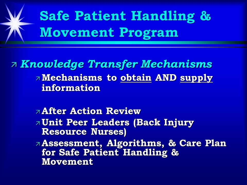 Safe Patient Handling & Movement Program ä Knowledge Transfer Mechanisms ä Mechanisms to obtain AND supply information ä After Action Review ä Unit Peer Leaders (Back Injury Resource Nurses) ä Assessment, Algorithms, & Care Plan for Safe Patient Handling & Movement