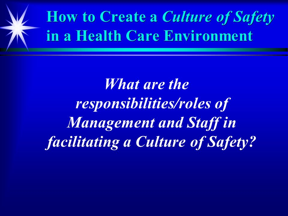 How to Create a Culture of Safety in a Health Care Environment What are the responsibilities/roles of Management and Staff in facilitating a Culture of Safety
