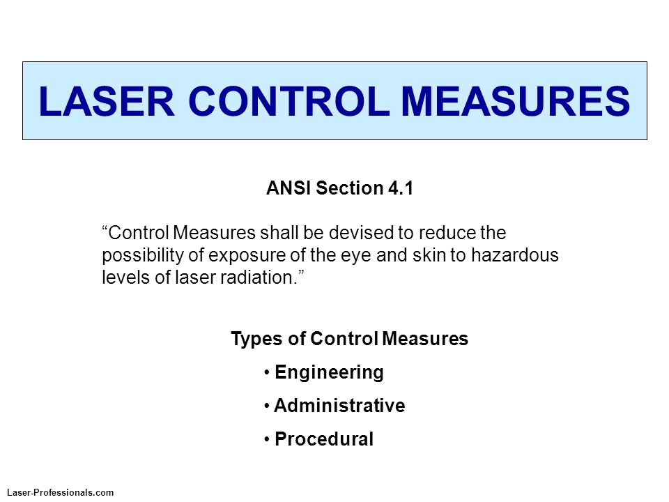 LASER CONTROL MEASURES Laser-Professionals.com ANSI Section 4.1 Control Measures shall be devised to reduce the possibility of exposure of the eye and