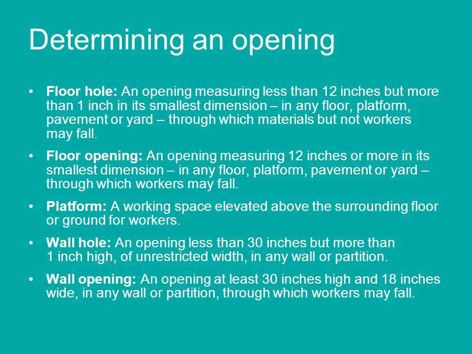 Determining an opening Floor hole: An opening measuring less than 12 inches but more than 1 inch in its smallest dimension – in any floor, platform, p