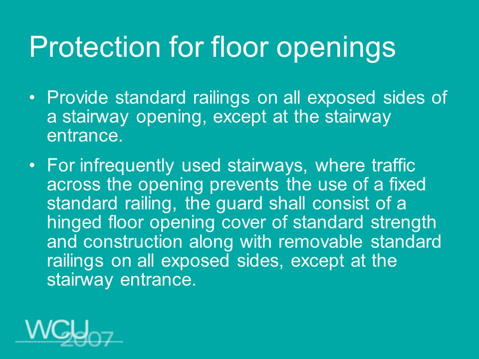 Protection for floor openings Provide standard railings on all exposed sides of a stairway opening, except at the stairway entrance. For infrequently