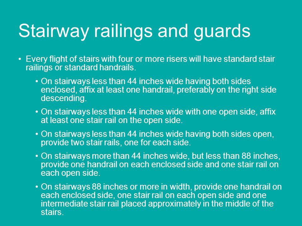 Stairway railings and guards Every flight of stairs with four or more risers will have standard stair railings or standard handrails. On stairways les