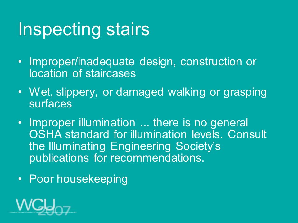 Inspecting stairs Improper/inadequate design, construction or location of staircases Wet, slippery, or damaged walking or grasping surfaces Improper i