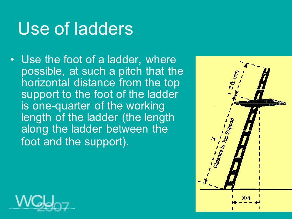 Use of ladders Use the foot of a ladder, where possible, at such a pitch that the horizontal distance from the top support to the foot of the ladder i