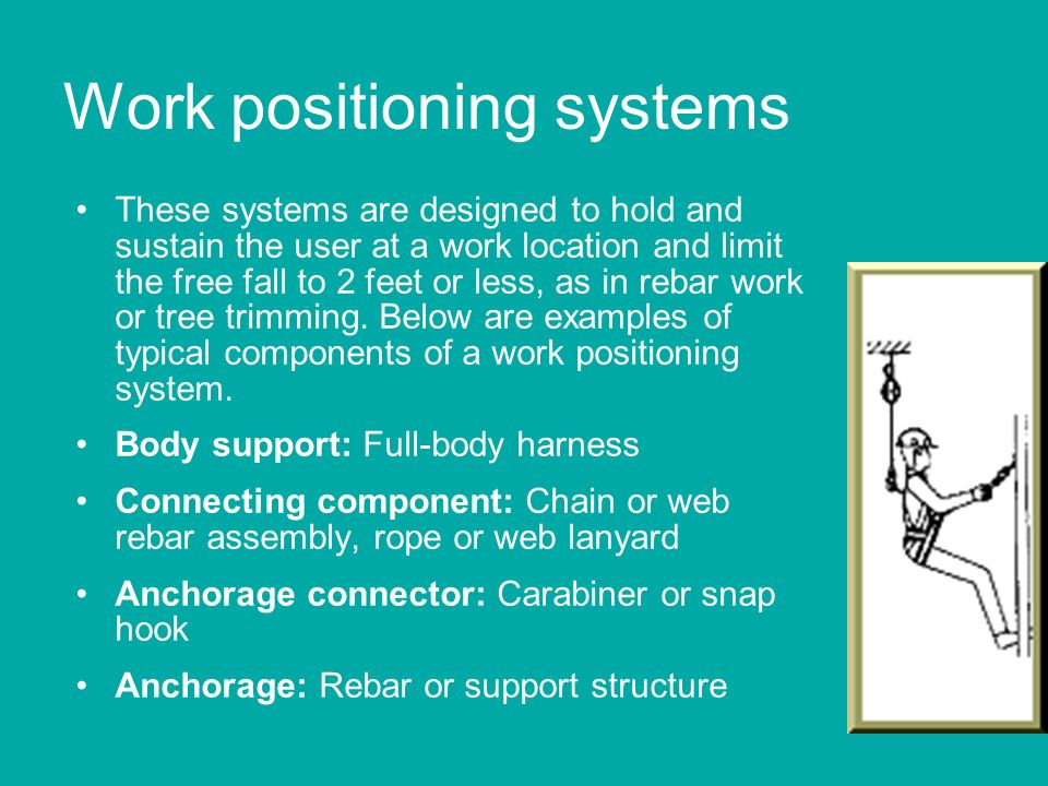 Work positioning systems These systems are designed to hold and sustain the user at a work location and limit the free fall to 2 feet or less, as in r