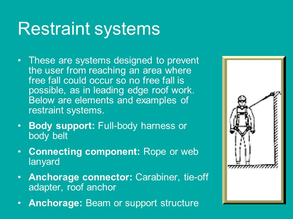Restraint systems These are systems designed to prevent the user from reaching an area where free fall could occur so no free fall is possible, as in