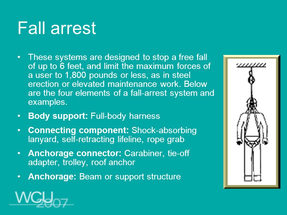 Fall arrest These systems are designed to stop a free fall of up to 6 feet, and limit the maximum forces of a user to 1,800 pounds or less, as in stee