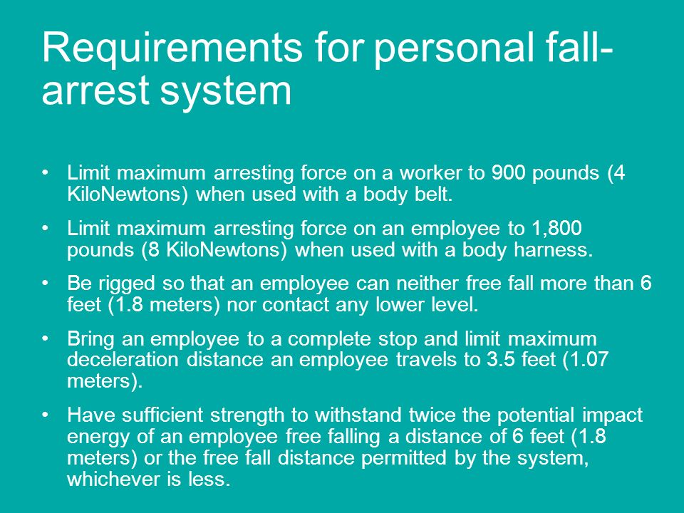 Requirements for personal fall- arrest system Limit maximum arresting force on a worker to 900 pounds (4 KiloNewtons) when used with a body belt. Limi