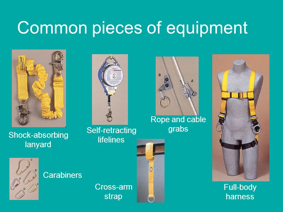 Common pieces of equipment Shock-absorbing lanyard Self-retracting lifelines Rope and cable grabs Carabiners Full-body harness Cross-arm strap