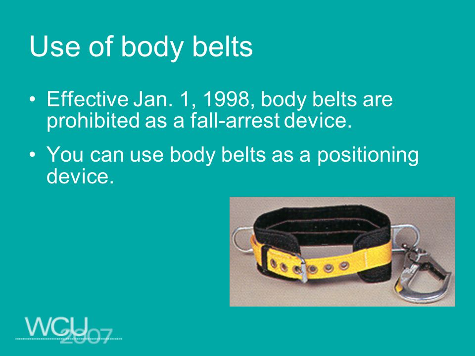 Use of body belts Effective Jan. 1, 1998, body belts are prohibited as a fall-arrest device. You can use body belts as a positioning device.