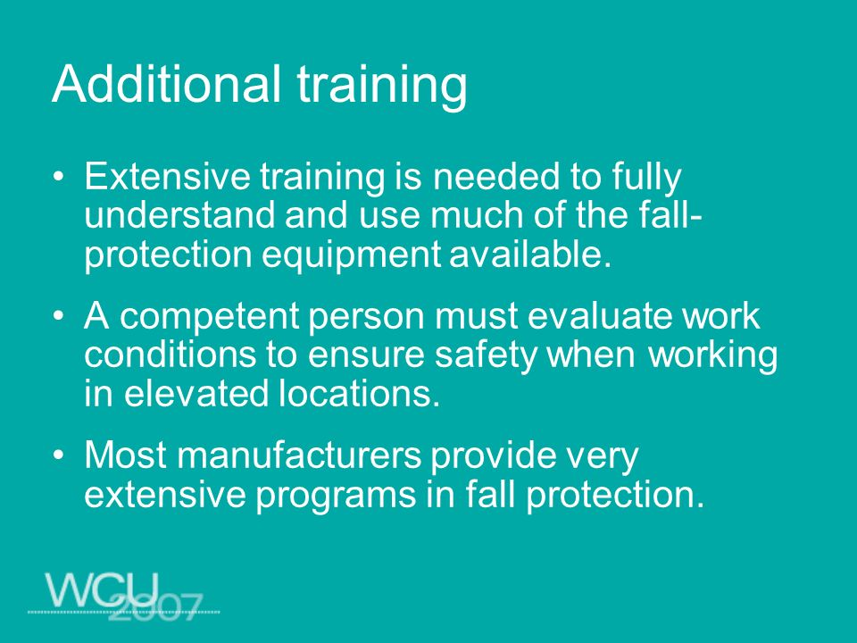 Additional training Extensive training is needed to fully understand and use much of the fall- protection equipment available. A competent person must