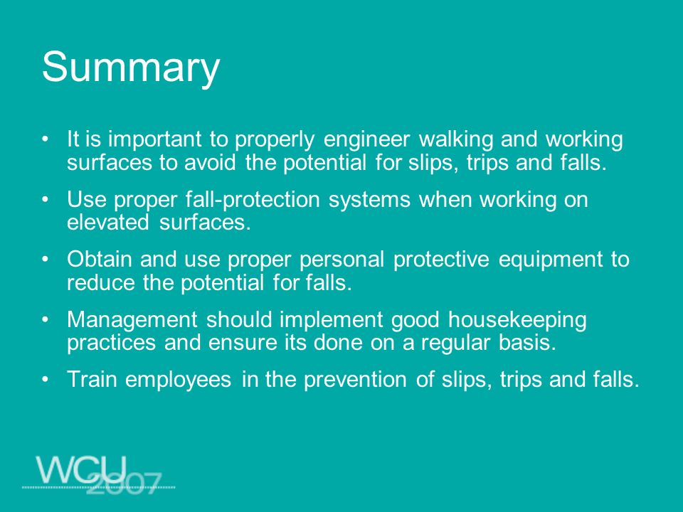 Summary It is important to properly engineer walking and working surfaces to avoid the potential for slips, trips and falls. Use proper fall-protectio