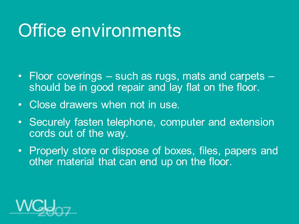 Office environments Floor coverings – such as rugs, mats and carpets – should be in good repair and lay flat on the floor. Close drawers when not in u