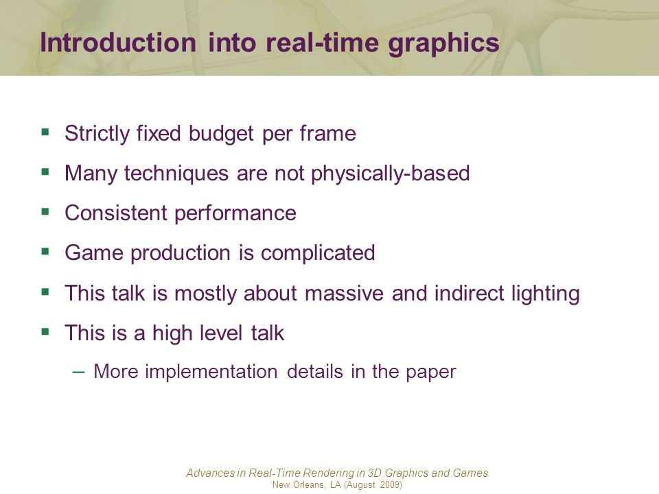 Advances in Real-Time Rendering in 3D Graphics and Games New Orleans, LA (August 2009) Introduction into real-time graphics Strictly fixed budget per