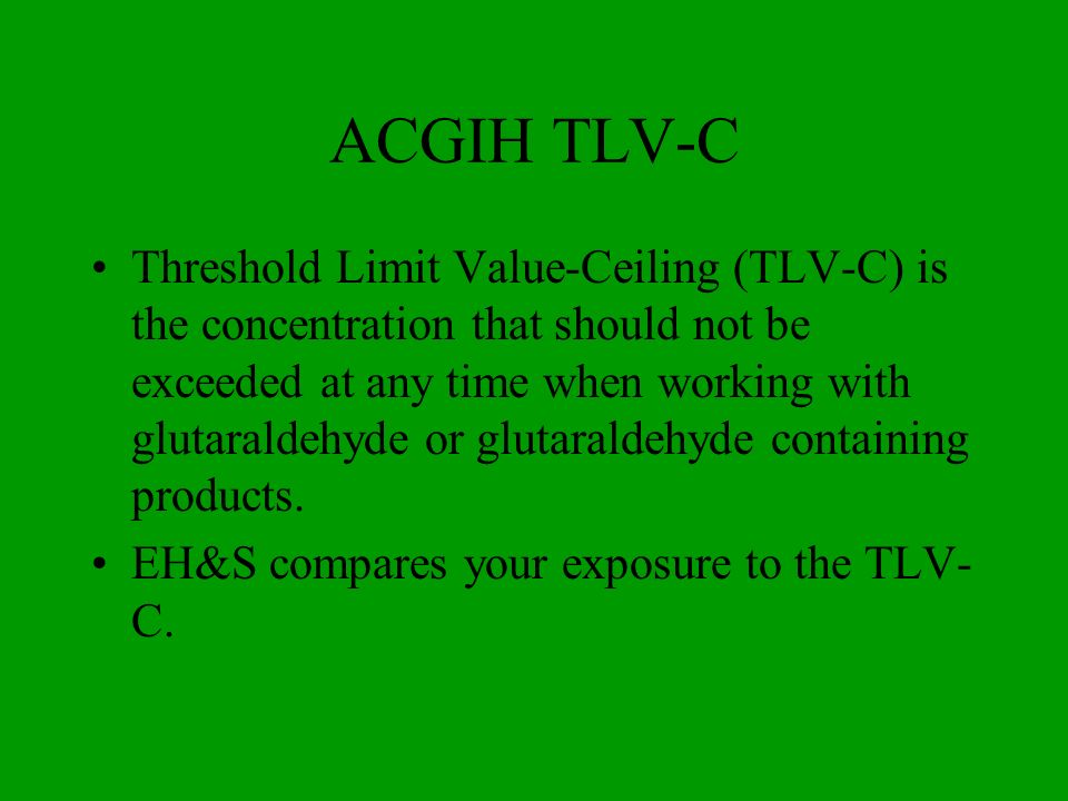 ACGIH TLV-C Threshold Limit Value-Ceiling (TLV-C) is the concentration that should not be exceeded at any time when working with glutaraldehyde or glu