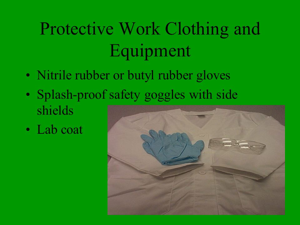 Protective Work Clothing and Equipment Nitrile rubber or butyl rubber gloves Splash-proof safety goggles with side shields Lab coat