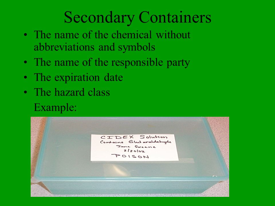 Secondary Containers The name of the chemical without abbreviations and symbols The name of the responsible party The expiration date The hazard class