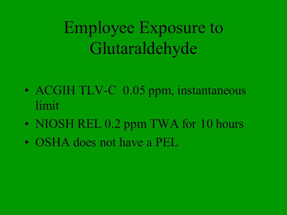 Employee Exposure to Glutaraldehyde ACGIH TLV-C 0.05 ppm, instantaneous limit NIOSH REL 0.2 ppm TWA for 10 hours OSHA does not have a PEL