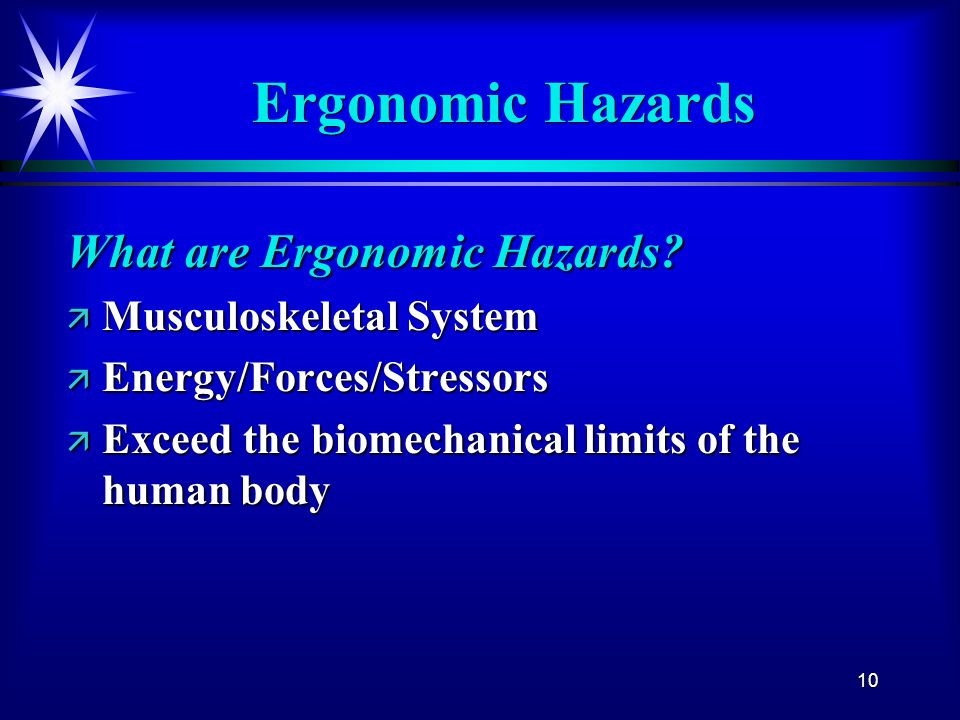 10 Ergonomic Hazards What are Ergonomic Hazards? ä Musculoskeletal System ä Energy/Forces/Stressors ä Exceed the biomechanical limits of the human bod