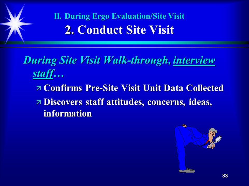 33 2. II. During Ergo Evaluation/Site Visit 2. Conduct Site Visit During Site Visit Walk-through, interview staff… ä Confirms Pre-Site Visit Unit Data