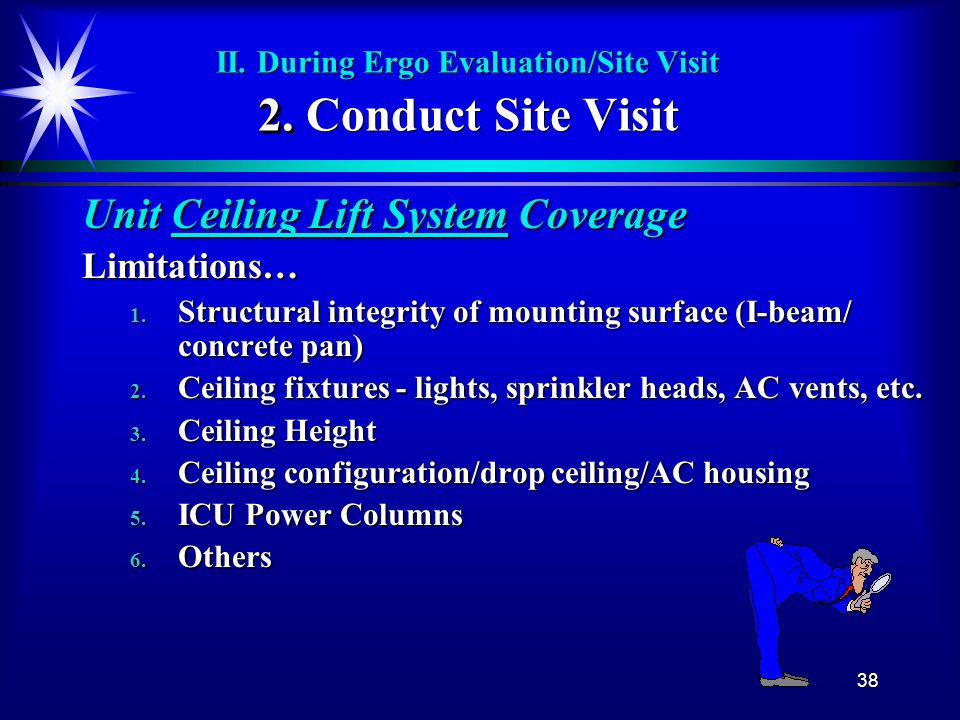 38 2. II. During Ergo Evaluation/Site Visit 2. Conduct Site Visit Unit Ceiling Lift System Coverage Limitations… 1. Structural integrity of mounting s
