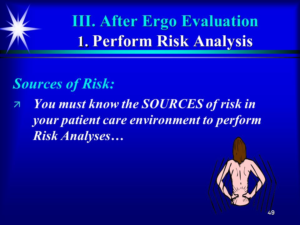 49 1. III. After Ergo Evaluation 1. Perform Risk Analysis Sources of Risk: ä ä You must know the SOURCES of risk in your patient care environment to p